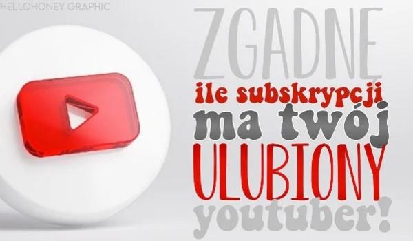 Zgadnę, ile subskrypcji ma Twój ulubiony YouTuber!