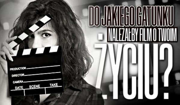 Do jakiego gatunku filmowego należałby film o Twoim życiu?