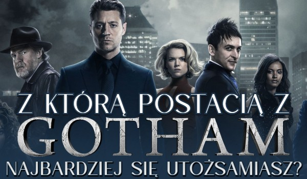 Z którą postacią z serialu Gotham najbardziej się utożsamiasz?