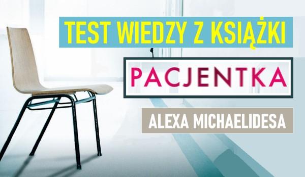 """Test wiedzy o książce """"Pacjentka"""" Alexa Michaelidesa!"""