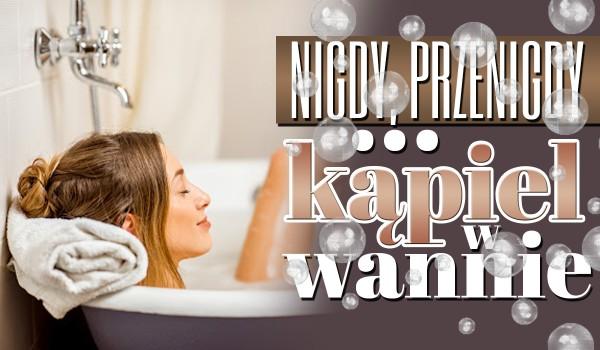 Nigdy, przenigdy… – Kąpiel w wannie!