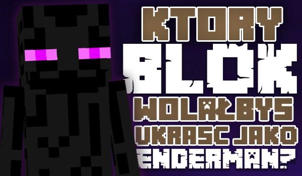 Głosowanie – Który z tych bloków wolałbyś ukraść jako Enderman?