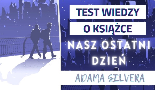 """Test wiedzy o książce """"Nasz ostatni dzień"""" Adama Silvera!"""