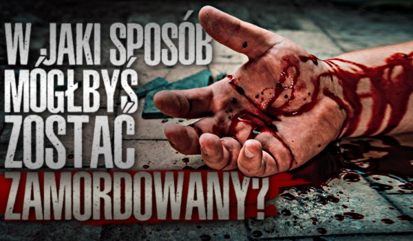 W jaki sposób mógłbyś zostać zamordowany?