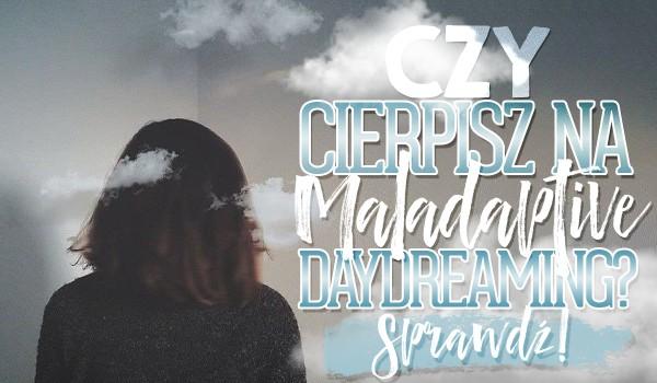 Czy cierpisz na Maladaptive Daydreaming?