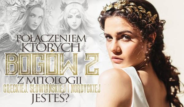 Połączeniem których bogów z mitologii greckiej, słowiańskiej i nordyckiej jesteś?