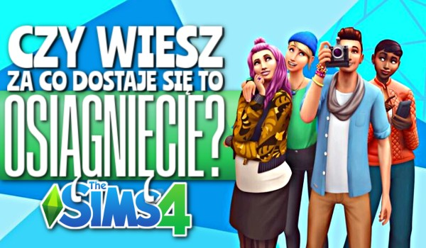 Czy wiesz, za co dostaje się to osiągnięcie? – The Sims 4