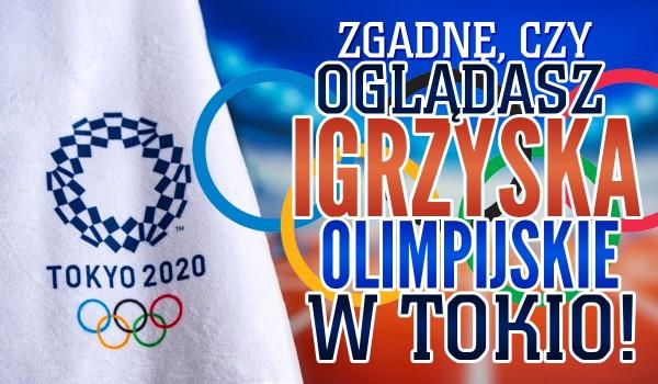 Zgadnę, czy oglądasz Igrzyska Olimpijskie w Tokio!