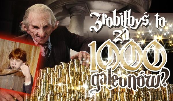 Czy zrobiłbyś to za 1000 galeonów? Głosowanie!
