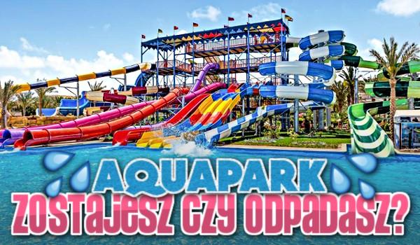 Zostajesz czy odpadasz? – Aquapark!