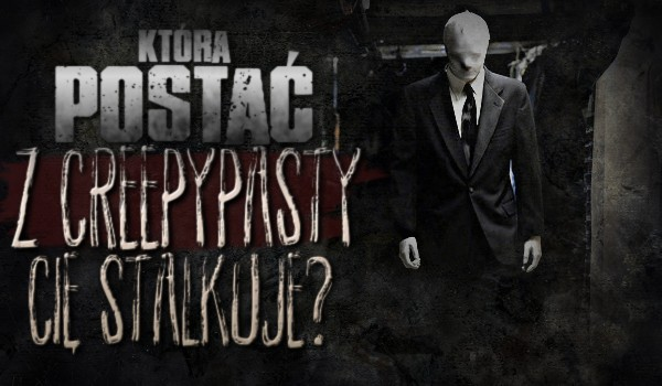 Która postać z Creepypasty Cię stalkuje?