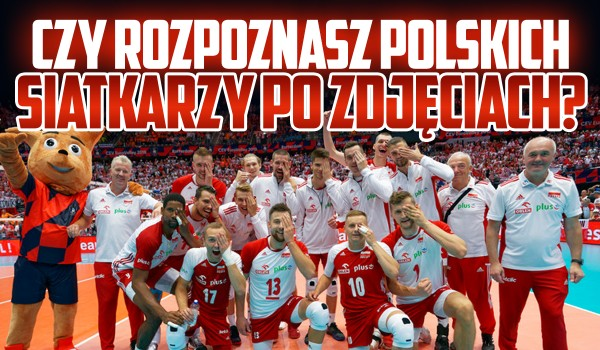 Czy dopasujesz polskich siatkarzy do ich zdjęć?
