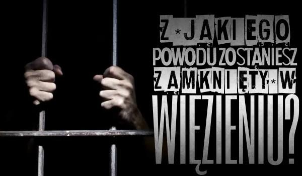 Zdrapka: Z jakiego powodu zostaniesz zamknięty w więzieniu?