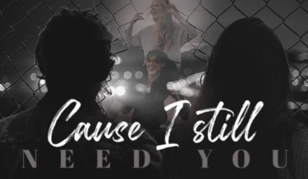 cause i still need you