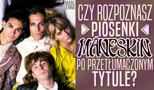 Czy rozpoznasz piosenki zespołu Måneskin po przetłumaczonym na polski tytule?