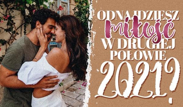 Czy odnajdziesz miłość w drugiej połowie 2021 roku?