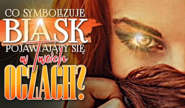 Co symbolizuje blask pojawiający się w Twoich oczach?