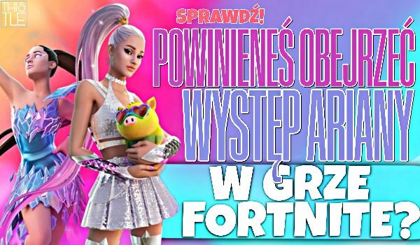 Czy powinieneś obejrzeć występ Ariany w grze Fortnite?