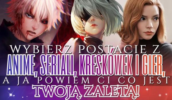 Wybierz postacie z anime, seriali, kreskówek i gier, a ja powiem Ci co jest Twoją zaletą!