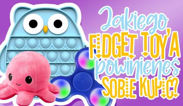 Jakiego Fidget Toy'a powinieneś sobie kupić?