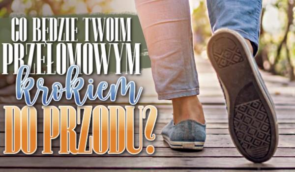 Co będzie Twoim przełomowym krokiem do przodu?