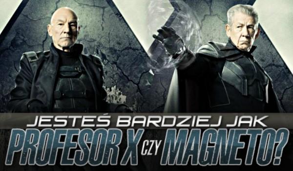 Jesteś bardziej jak Profesor X czy Magneto?