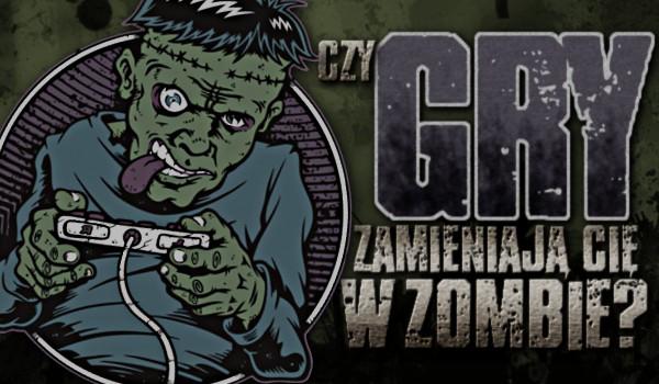 Czy gry zamieniają Cię w zombie?