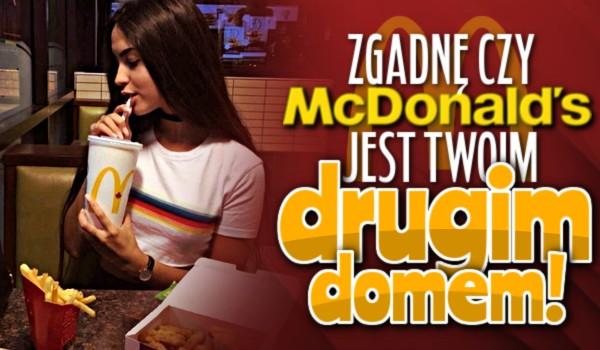 Zgadnę, czy McDonald's jest Twoim drugim domem!