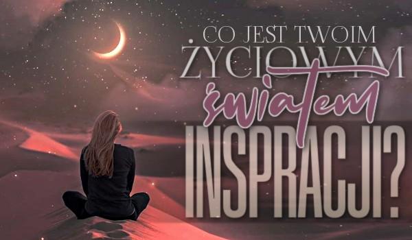 Co jest Twoim życiowym światem inspiracji?