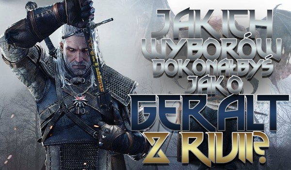 Jakich wyborów dokonałbyś jako Geralt z Rivii? Wiedźmin 3!
