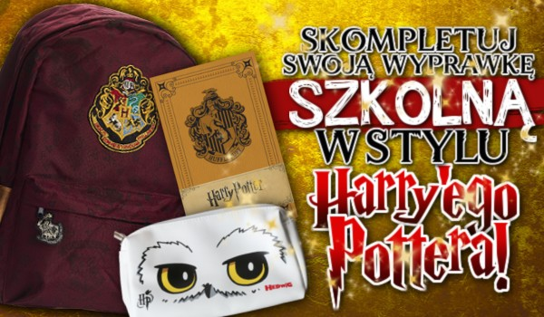 Skompletuj swoją wyprawkę szkolną w stylu Harry'ego Pottera!