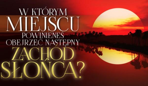 W jakim miejscu powinieneś obejrzeć następny zachód słońca?
