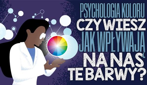 Psychologia koloru: Czy wiesz, jak wpływają na nas te barwy?
