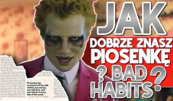 "Jak dobrze znasz ""Bad habits""?"