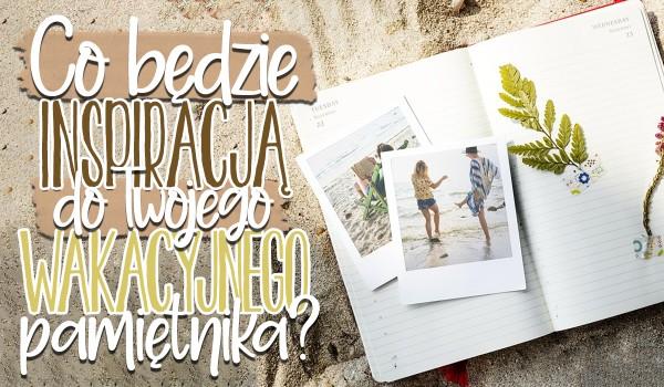 Co będzie inspiracją do ozdoby Twojego wakacyjnego pamiętnika?