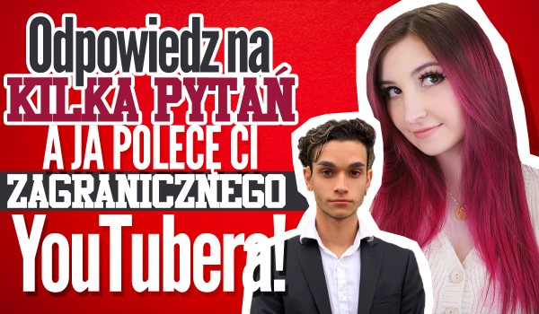 Odpowiedz na kilka pytań, a ja polecę Ci zagranicznego YouTubera!