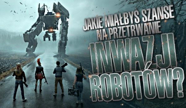 Jaką miałbyś szansę na przetrwanie inwazji robotów?