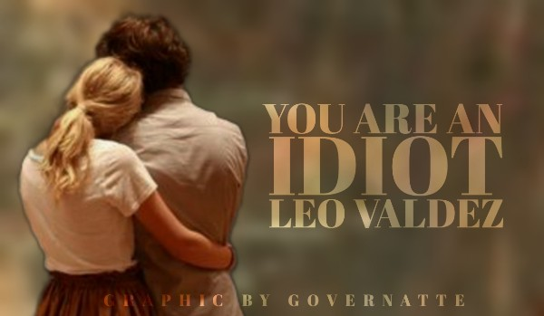 You are an idiot, Leo Valdez ~ One shot