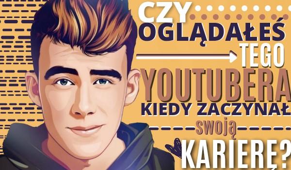 Czy oglądałeś tego YouTubera kiedy zaczynał swoją karierę?