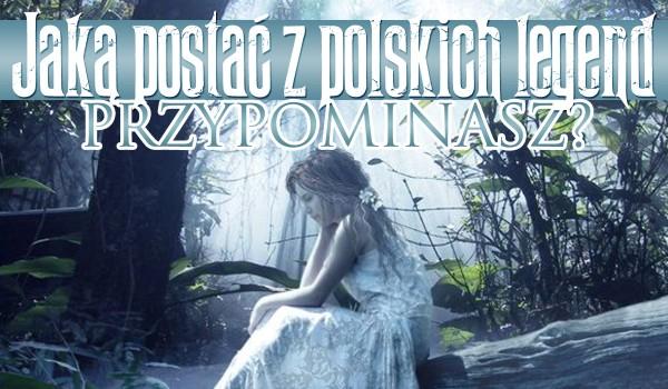 Jaką postać z polskich legend przypominasz?
