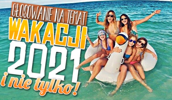 Głosowanie na temat wakacji 2021 i nie tylko!