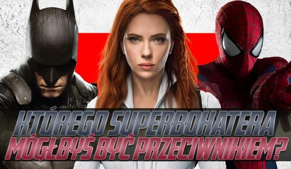 Którego superbohatera mógłbyś być przeciwnikiem?