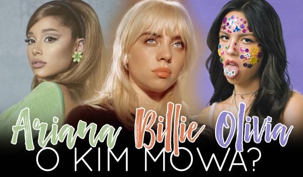 Billie Eilish, Ariana Grande, Olivia Rodrigo – O kim mowa?