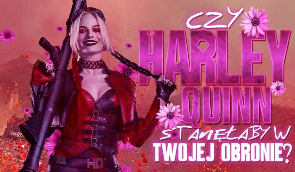 Czy Harley Quinn stanęłaby w Twojej obronie?