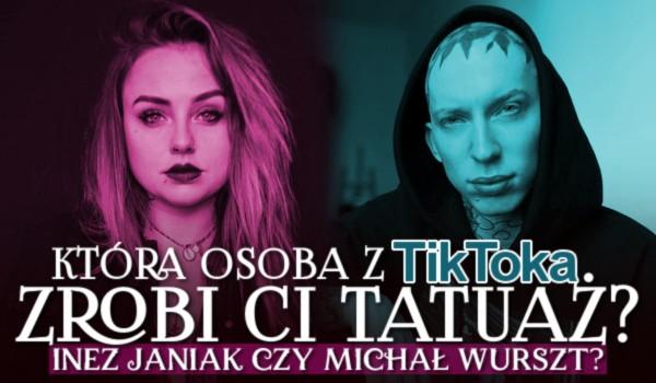 Która osoba z TikToka zrobi Ci tatuaż? Inez Janiak czy Michał Wurszt?