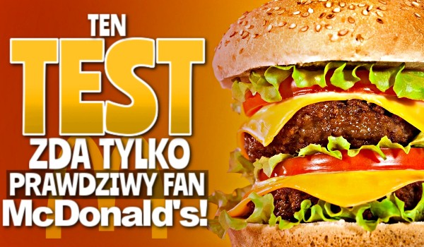 Ten test, zda tylko prawdziwy fan McDonald's!