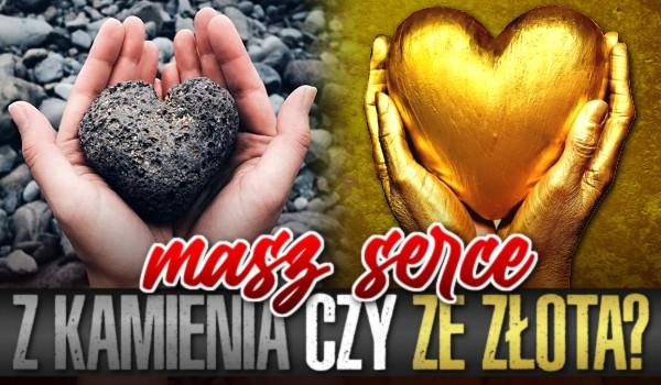 Masz serce z kamienia czy ze złota?