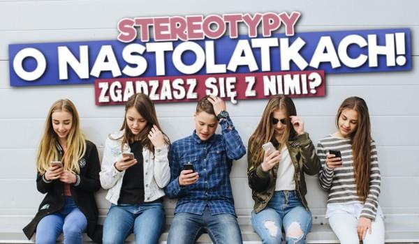 Stereotypy o nastolatkach! – Zgadzasz się z nimi?