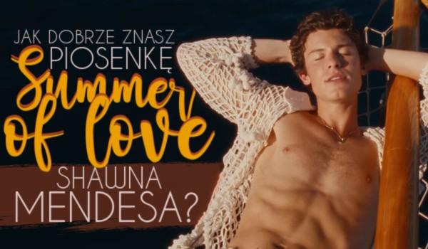 "Jak dobrze znasz piosenkę ""Summer Of Love"" Shawna Mendesa?"