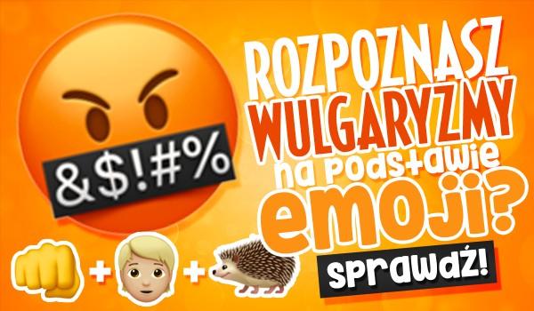 Czy rozpoznasz te wulgaryzmy na podstawie emoji?